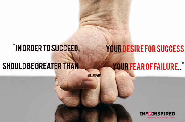 In-order to success your desire for success should be greater than your fear for failure