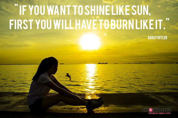 If you want to shine like sun, first you will have to burn like it