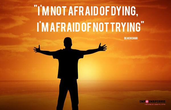 I'm not afraid of dying, I'm afraid of not trying