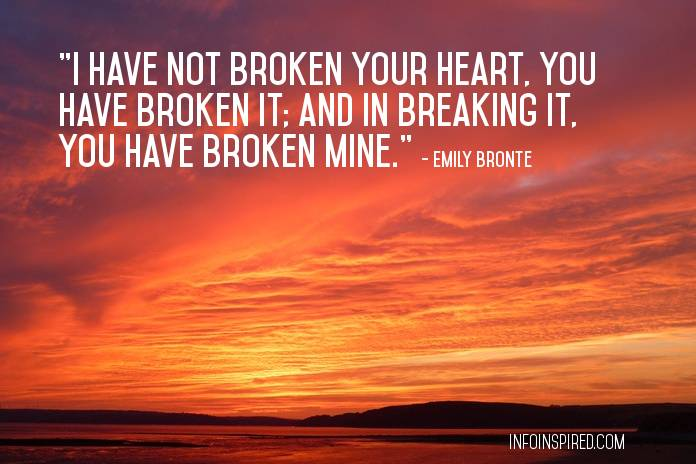 """I have not broken your heart, you have broken it; and in breaking it, you have broken mine."" - Emily Bronte Quotes on Love and Passion"