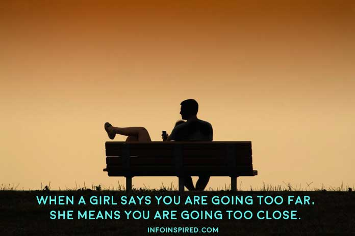 When a girl says you are going too far, she means you are going too close.