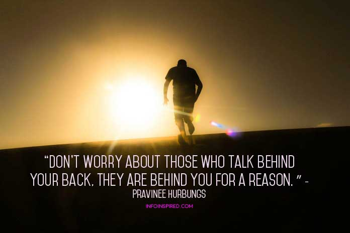Don't worry about those who talk behind your back, they are behind you for a reason