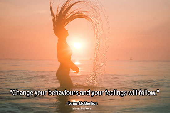 Change your behaviours and your feelings will follow