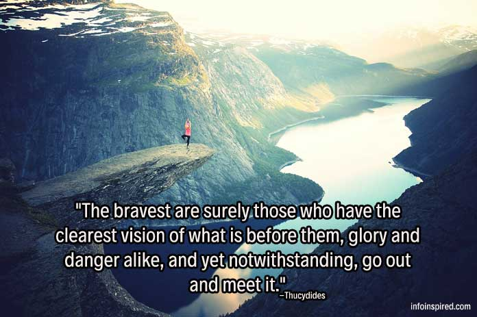 The bravest are surely those who have the clearest vision of what is before them