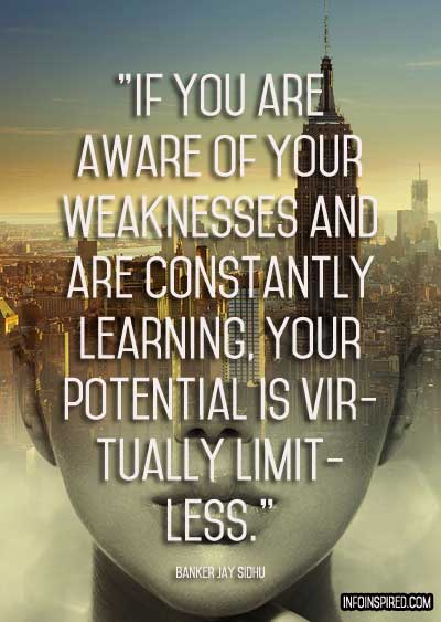 If you are aware of your weaknesses your potential is virtually limitless