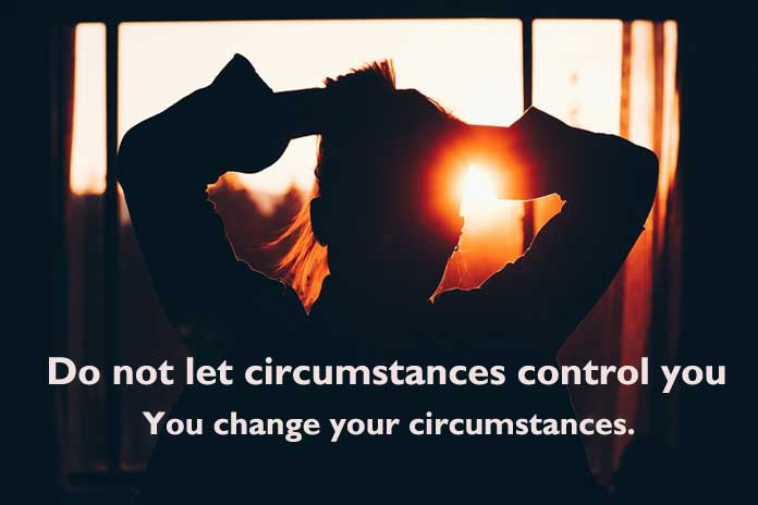 Do not let circumstances control you